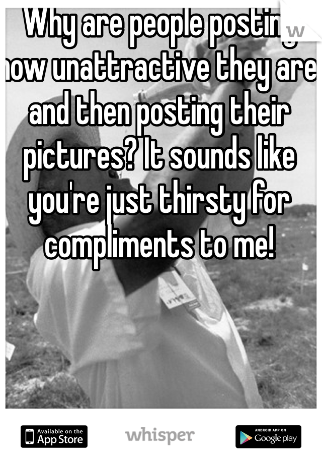 Why are people posting how unattractive they are and then posting their pictures? It sounds like you're just thirsty for compliments to me!