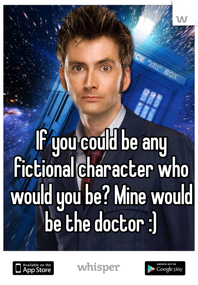 If you could be any fictional character who would you be? Mine would be the doctor :)