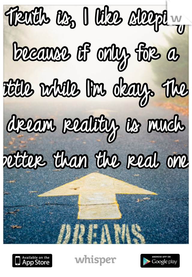 Truth is, I like sleeping because if only for a little while I'm okay. The dream reality is much better than the real one.