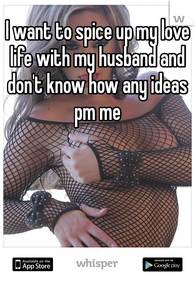 I want to spice up my love life with my husband and don't know how any ideas pm me
