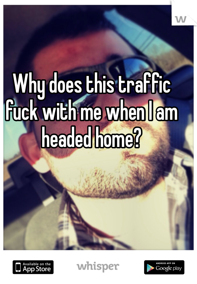 Why does this traffic fuck with me when I am headed home?