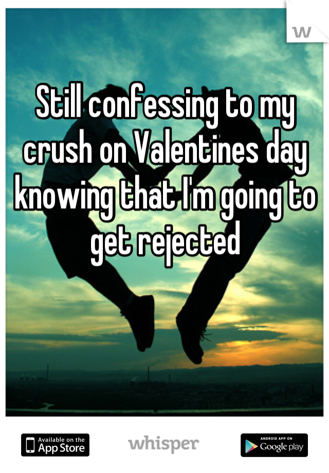 Still confessing to my crush on Valentines day knowing that I'm going to get rejected