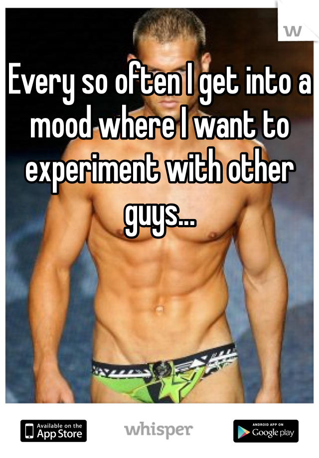 Every so often I get into a mood where I want to experiment with other guys...