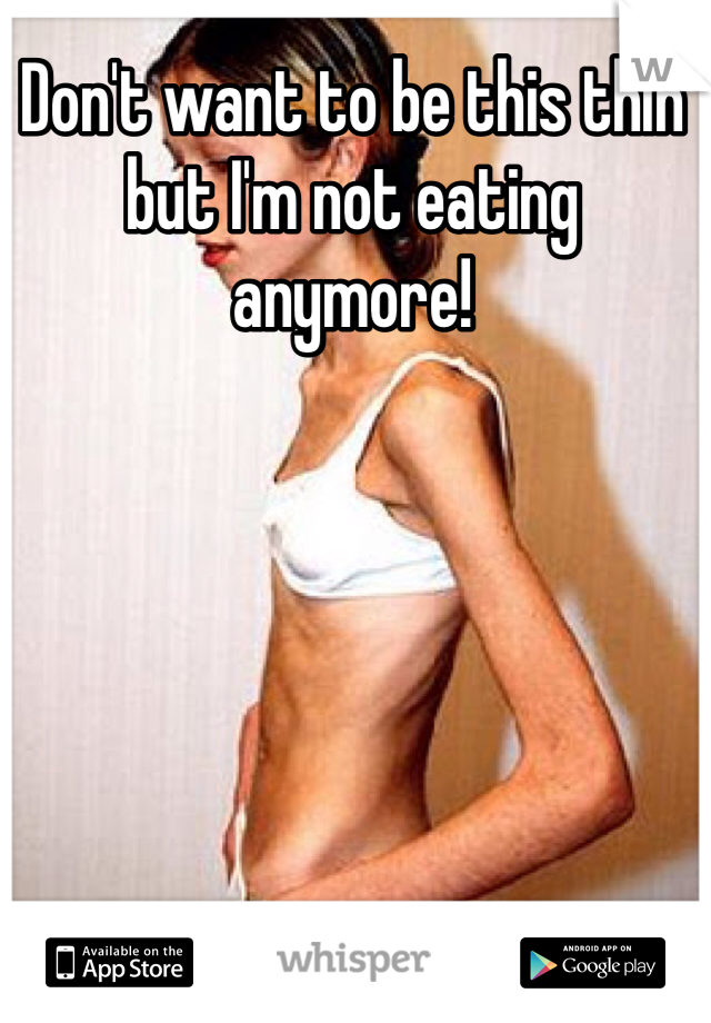Don't want to be this thin but I'm not eating anymore!