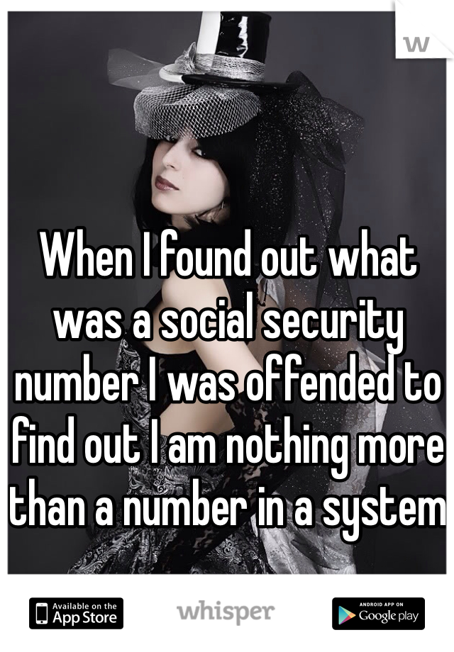 When I found out what was a social security number I was offended to find out I am nothing more than a number in a system