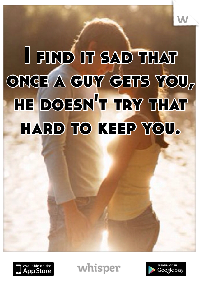 I find it sad that once a guy gets you, he doesn't try that hard to keep you.