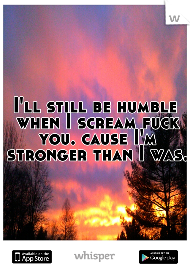 I'll still be humble when I scream fuck you. cause I'm stronger than I was.