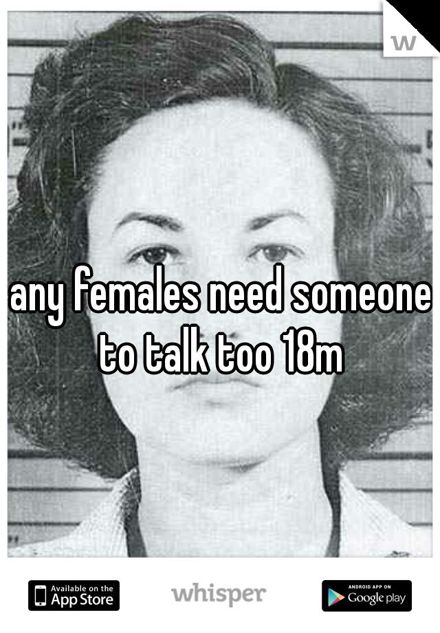 any females need someone to talk too 18m