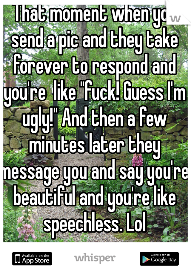 "That moment when you send a pic and they take forever to respond and you're  like ""fuck! Guess I'm ugly!"" And then a few minutes later they message you and say you're beautiful and you're like  speechless. Lol"