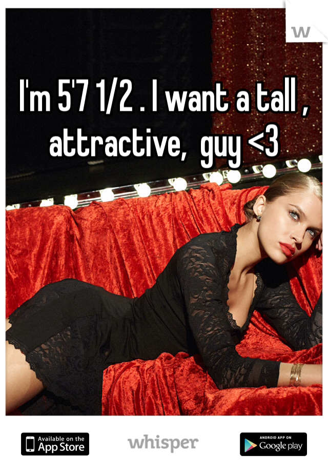 I'm 5'7 1/2 . I want a tall , attractive,  guy <3