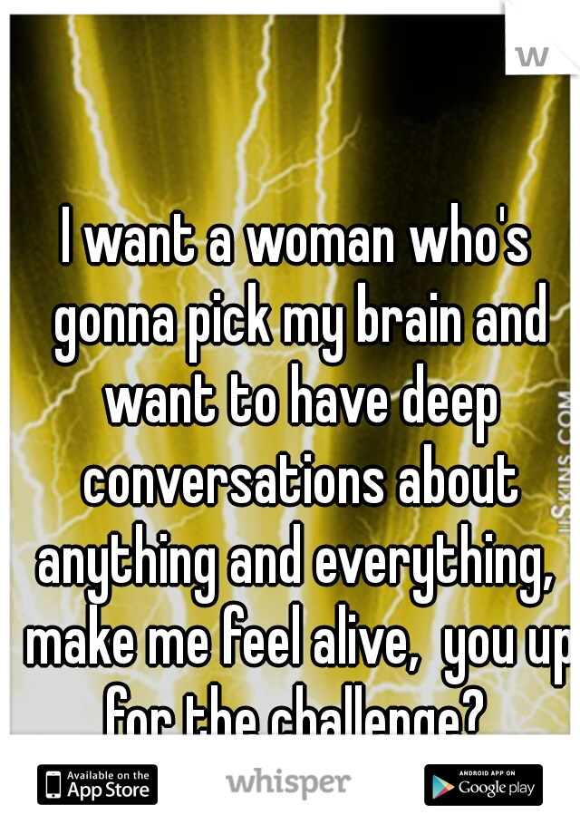 I want a woman who's gonna pick my brain and want to have deep conversations about anything and everything,  make me feel alive,  you up for the challenge?