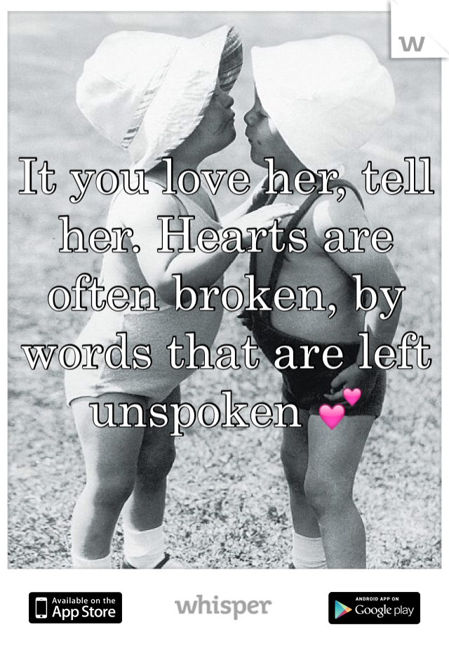 It you love her, tell her. Hearts are often broken, by words that are left unspoken 💕