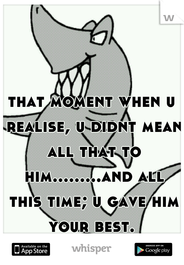 that moment when u realise, u didnt mean all that to him.........and all this time; u gave him your best.