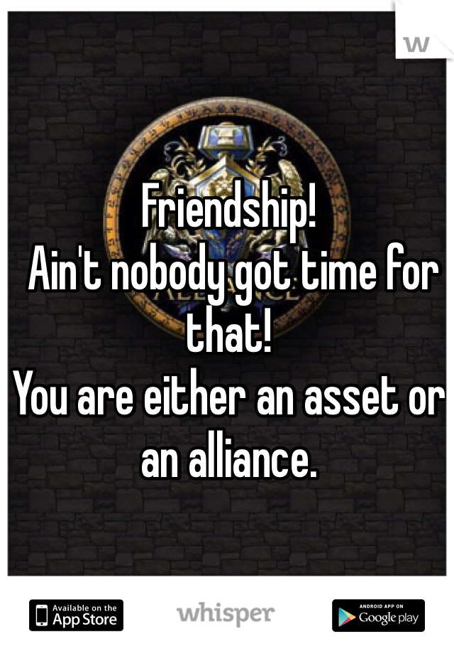 Friendship!  Ain't nobody got time for that!  You are either an asset or an alliance.
