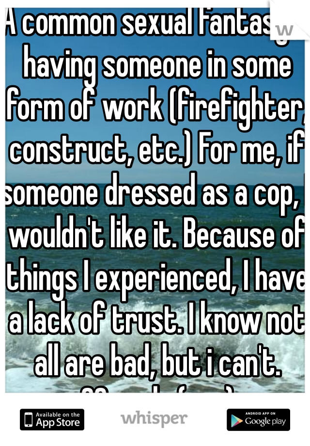 A common sexual fantasy is having someone in some form of work (firefighter, construct, etc.) For me, if someone dressed as a cop, I wouldn't like it. Because of things I experienced, I have a lack of trust. I know not all are bad, but i can't. 20, male (gay)