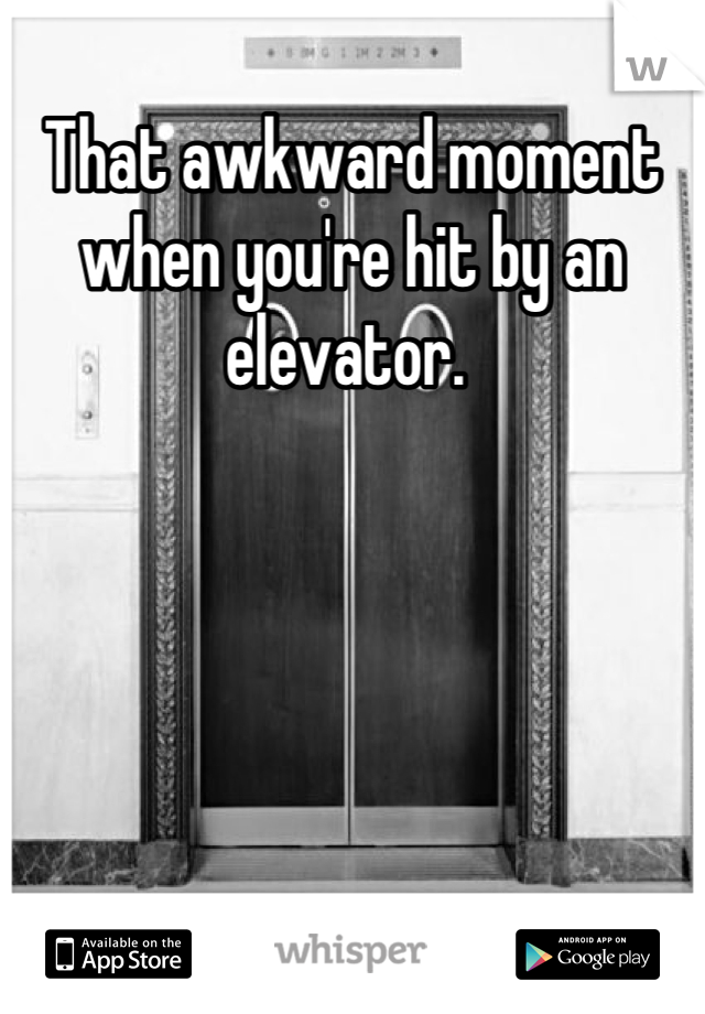 That awkward moment when you're hit by an elevator.