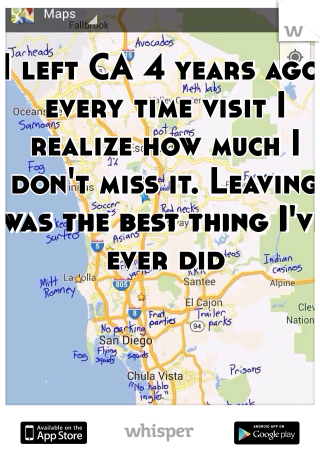I left CA 4 years ago, every time visit I realize how much I don't miss it. Leaving was the best thing I've ever did