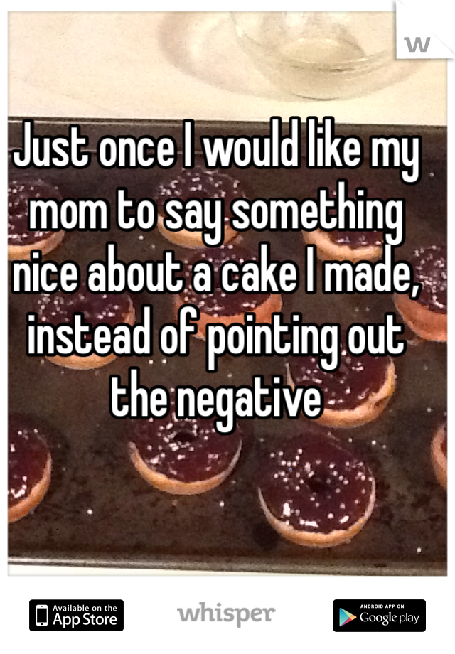 Just once I would like my mom to say something nice about a cake I made, instead of pointing out the negative