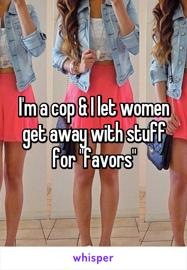 "I'm a cop & I let women get away with stuff for ""favors"""