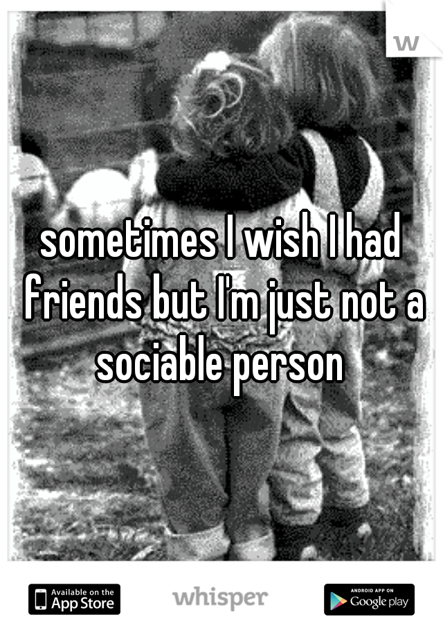sometimes I wish I had friends but I'm just not a sociable person