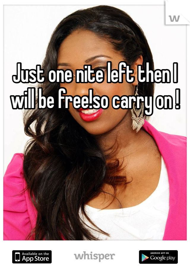 Just one nite left then I will be free!so carry on !