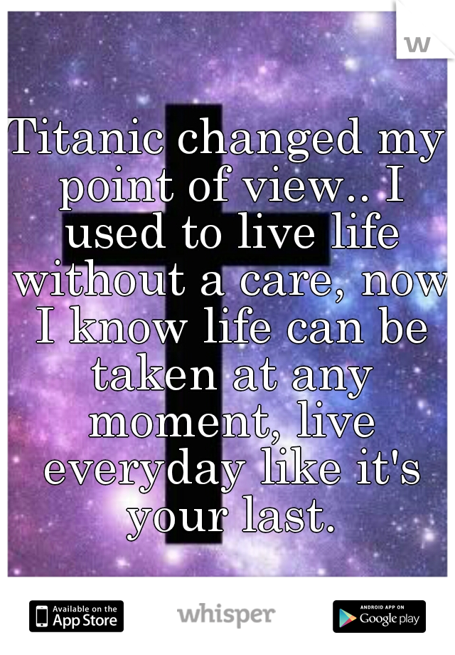 Titanic changed my point of view.. I used to live life without a care, now I know life can be taken at any moment, live everyday like it's your last.