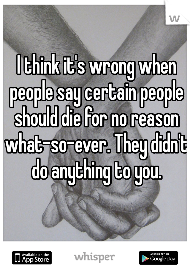 I think it's wrong when people say certain people should die for no reason what-so-ever. They didn't do anything to you.