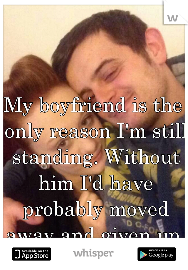 My boyfriend is the only reason I'm still standing. Without him I'd have probably moved away and given up.