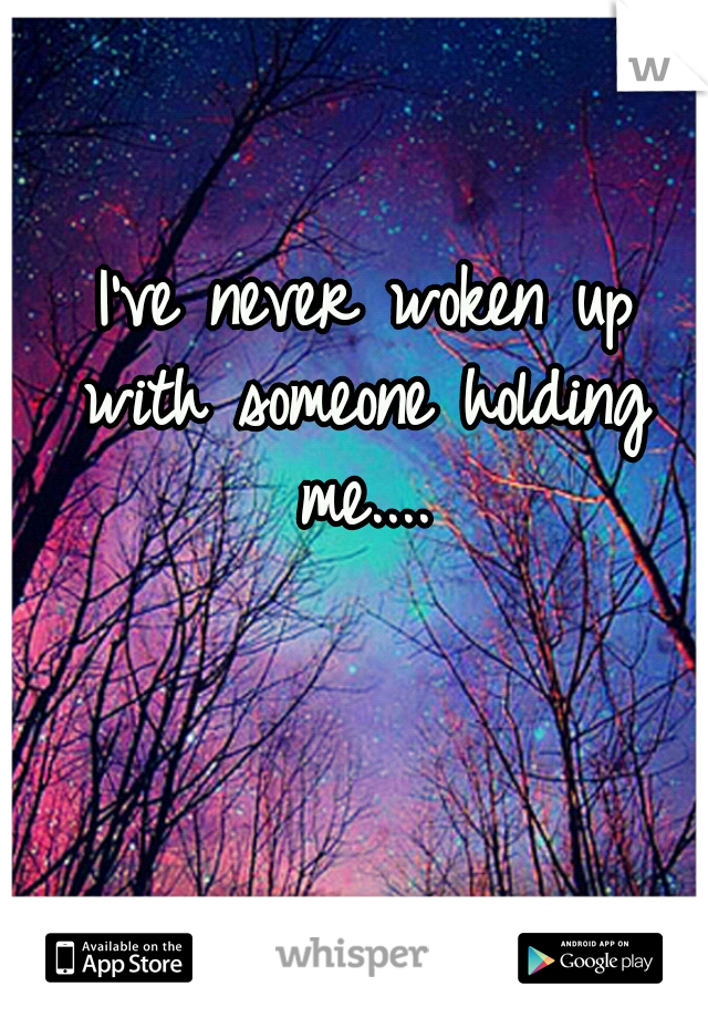 I've never woken up with someone holding me....
