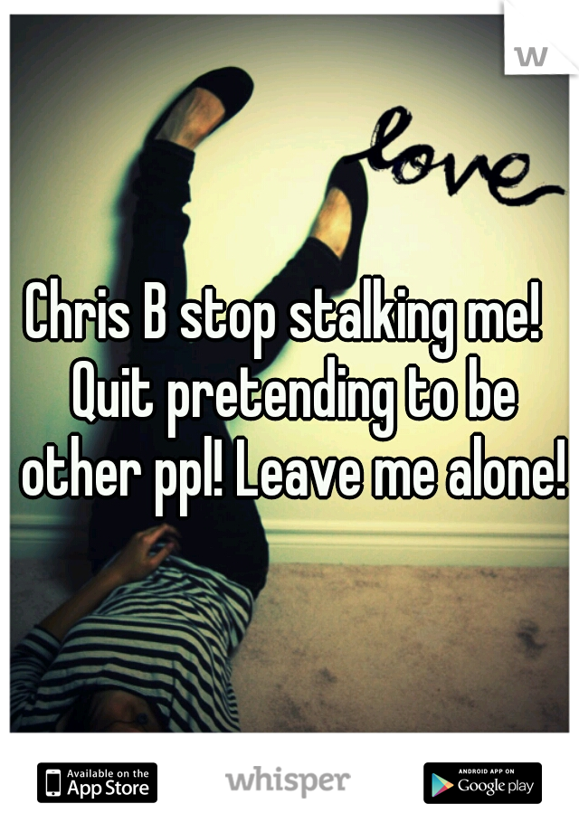 Chris B stop stalking me!  Quit pretending to be other ppl! Leave me alone!