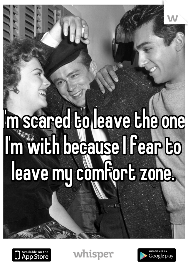 I'm scared to leave the one I'm with because I fear to leave my comfort zone.