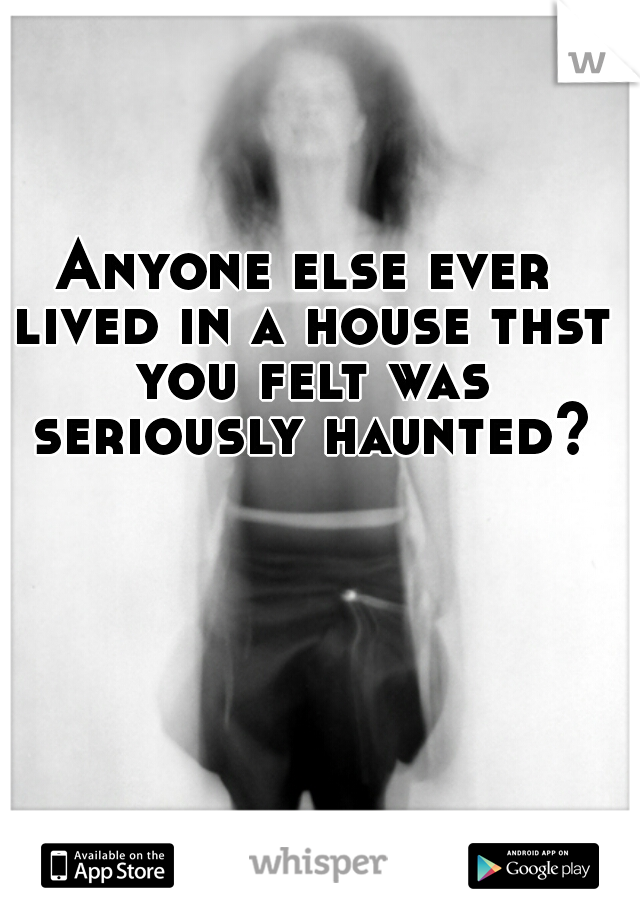 Anyone else ever lived in a house thst you felt was seriously haunted?