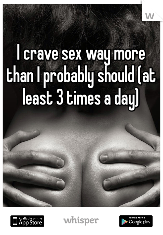 I crave sex way more than I probably should (at least 3 times a day)