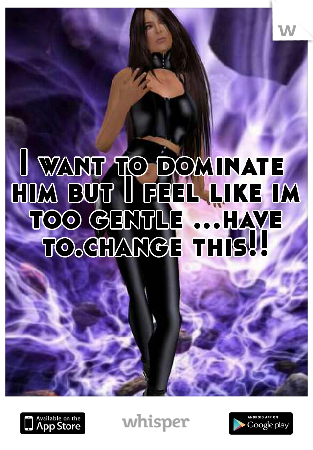 I want to dominate him but I feel like im too gentle ...have to.change this!!