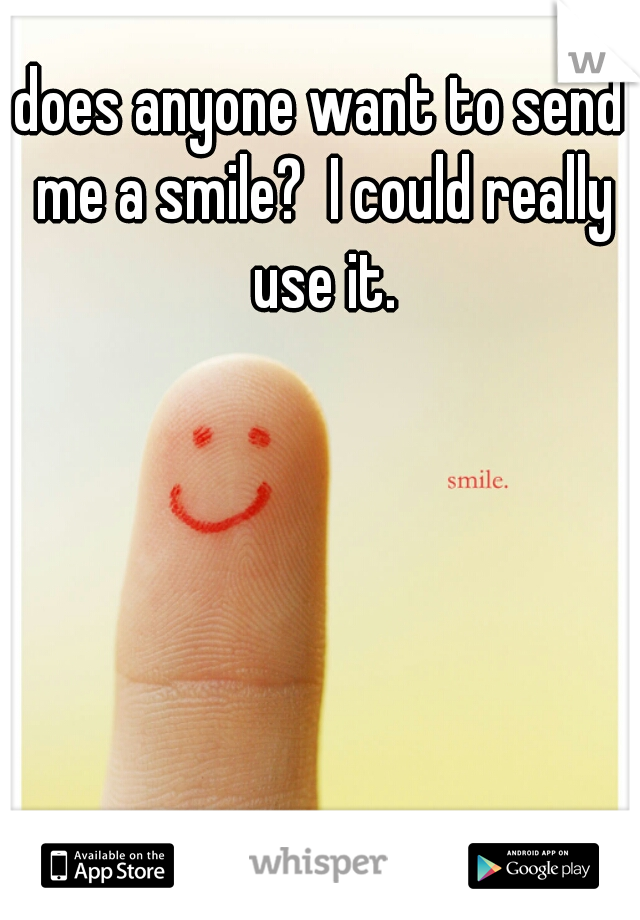 does anyone want to send me a smile?  I could really use it.