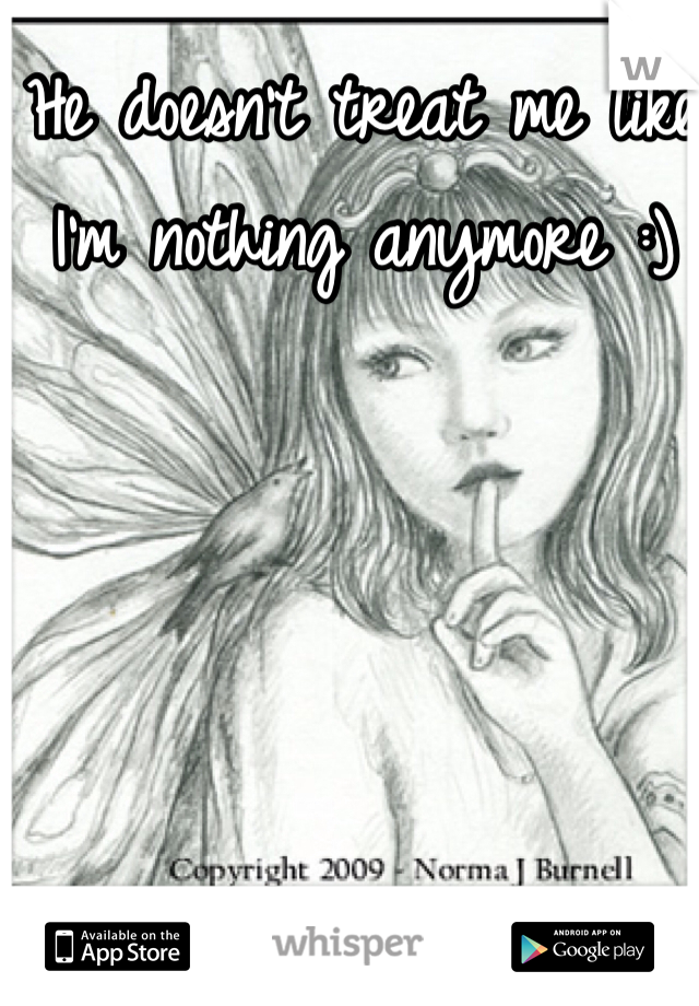 He doesn't treat me like I'm nothing anymore :)