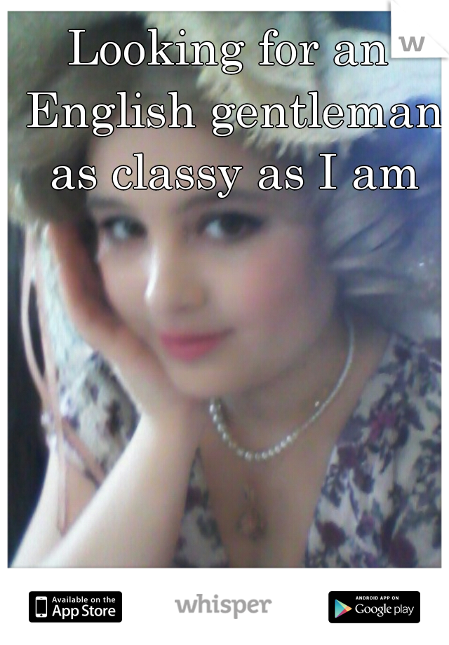 Looking for an English gentleman as classy as I am