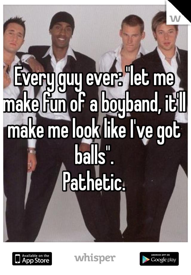 "Every guy ever: ""let me make fun of a boyband, it'll make me look like I've got balls"". Pathetic."