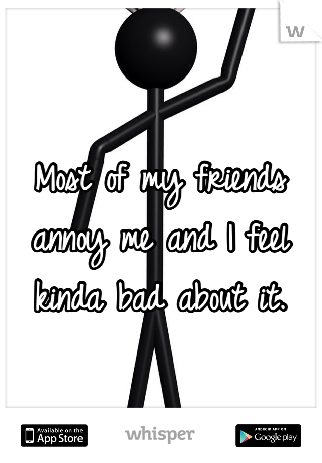 Most of my friends annoy me and I feel kinda bad about it.