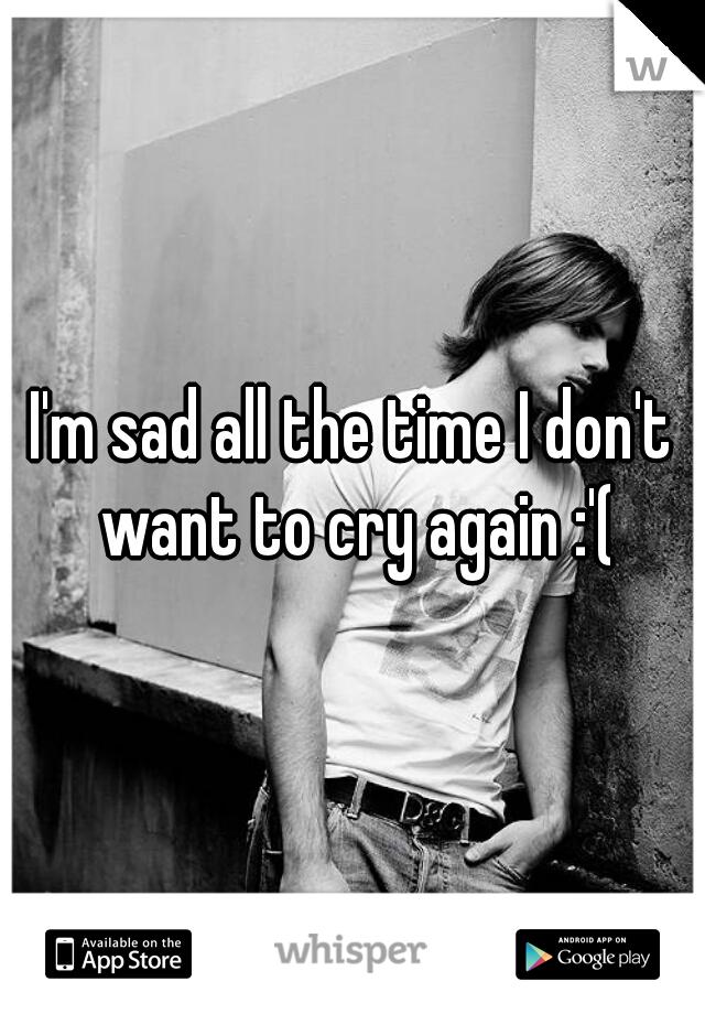 I'm sad all the time I don't want to cry again :'(
