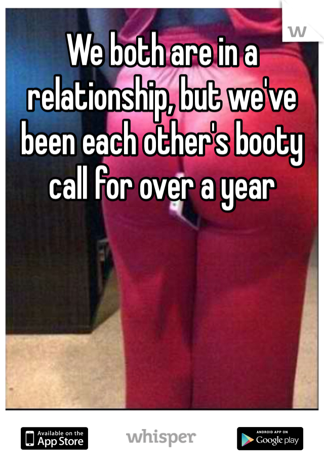 We both are in a relationship, but we've been each other's booty call for over a year