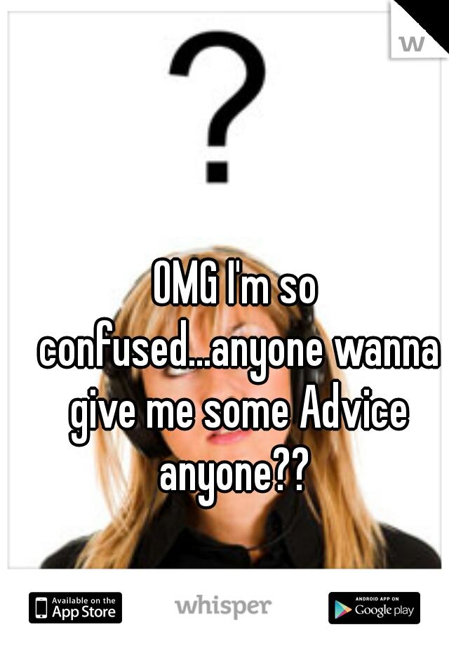 OMG I'm so confused...anyone wanna give me some Advice anyone??
