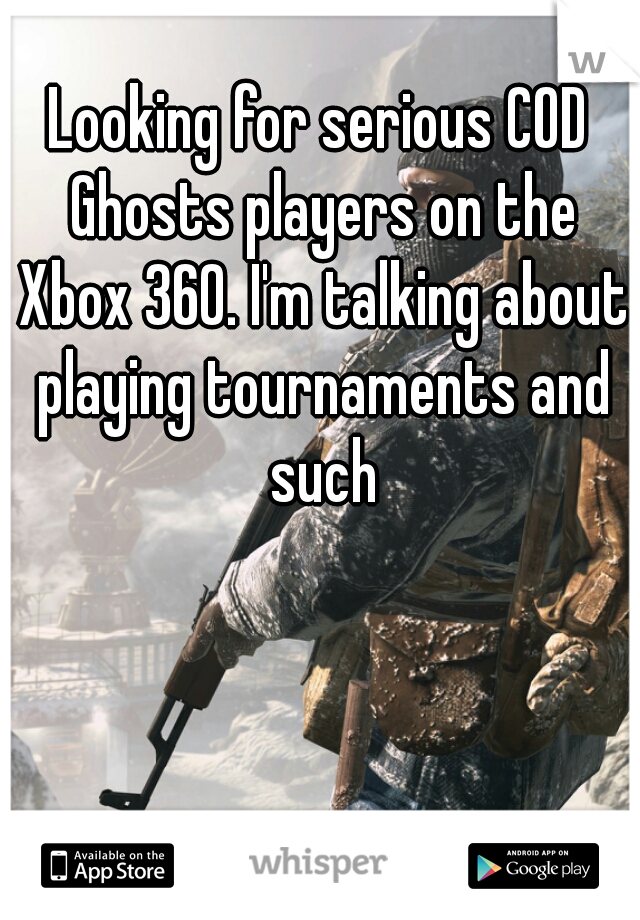 Looking for serious COD Ghosts players on the Xbox 360. I'm talking about playing tournaments and such