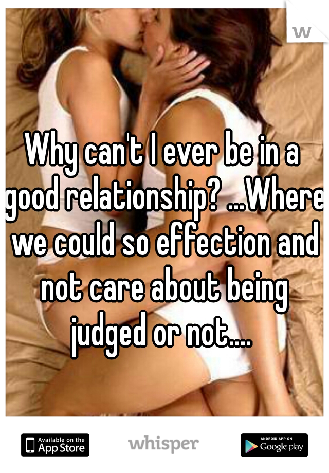 Why can't I ever be in a good relationship? ...Where we could so effection and not care about being judged or not....