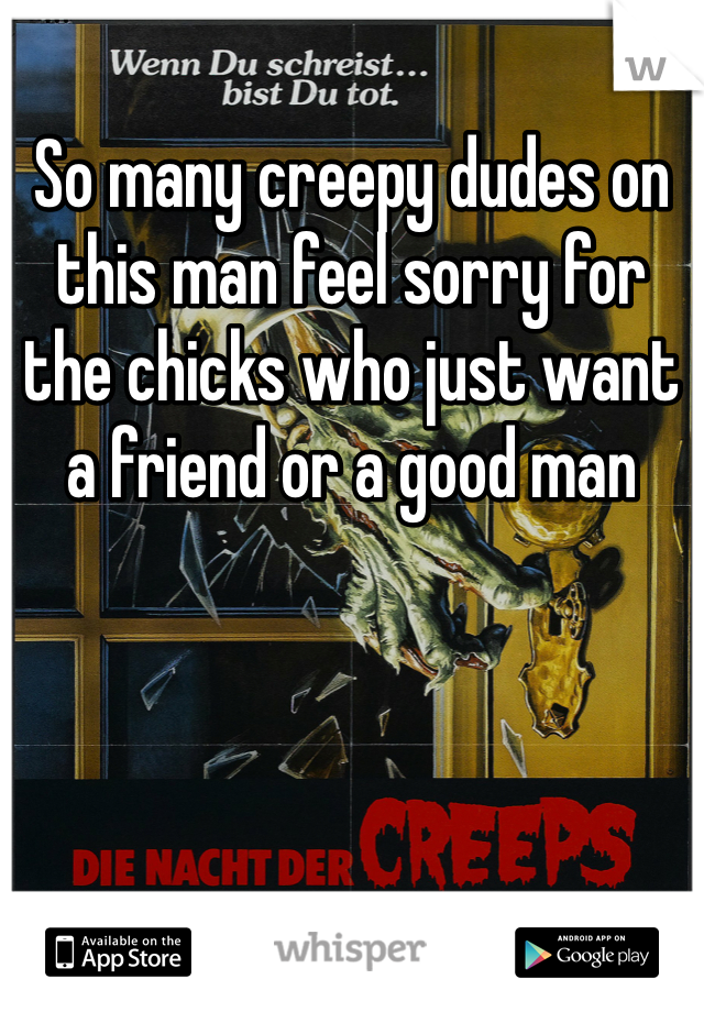 So many creepy dudes on this man feel sorry for the chicks who just want a friend or a good man