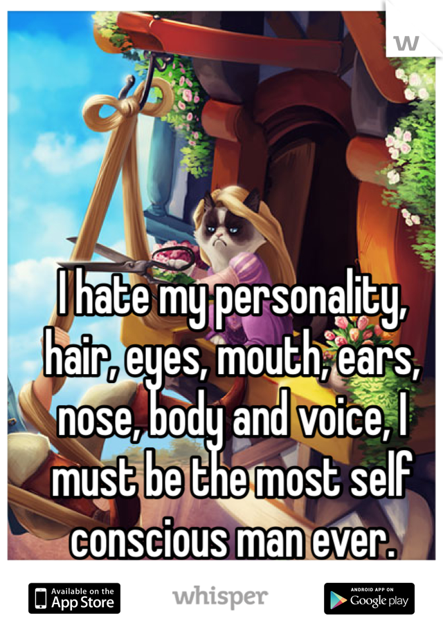 I hate my personality, hair, eyes, mouth, ears, nose, body and voice, I must be the most self conscious man ever.