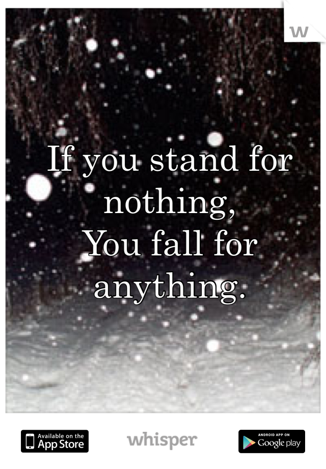 If you stand for nothing, You fall for anything.