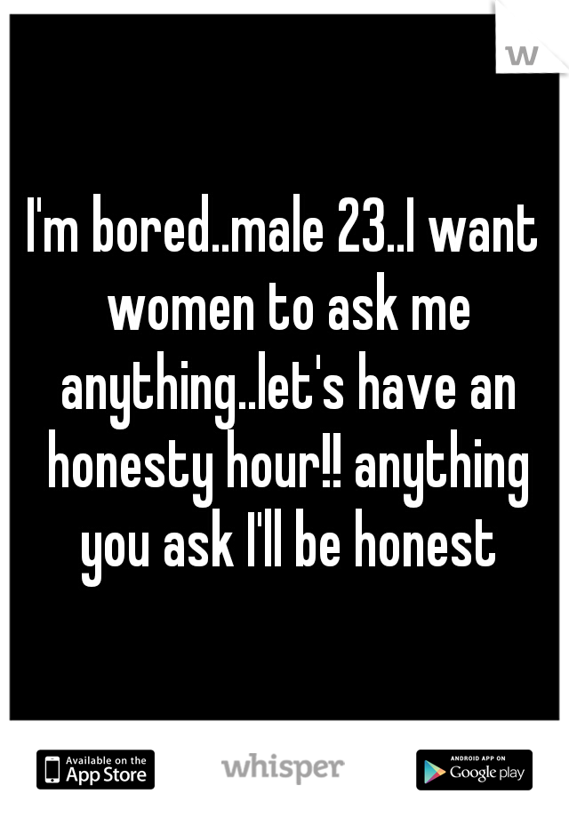 I'm bored..male 23..I want women to ask me anything..let's have an honesty hour!! anything you ask I'll be honest