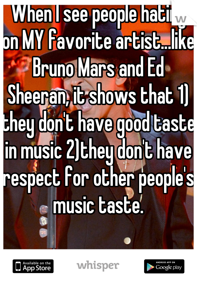 When I see people hating on MY favorite artist...like Bruno Mars and Ed Sheeran, it shows that 1) they don't have good taste in music 2)they don't have respect for other people's music taste.