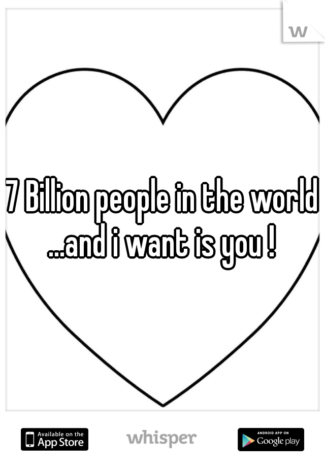 7 Billion people in the world ...and i want is you !